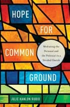 Hope for Common Ground - Mediating the Personal and the Political in a Divided Church ebook by Julie Hanlon Rubio