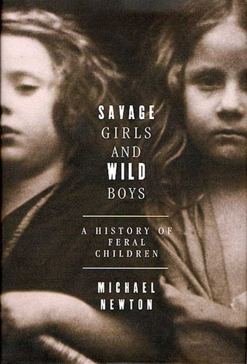Savage Girls and Wild Boys - A History of Feral Children ebook by Michael Newton