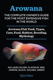 Arowana: The Complete Owner's Guide for the Most Expensive Fish in the World - Arowana Fish Tank, Types, Care, Food, Habitat, Breeding, Mythology - Includes Silver, Platinum, Red, Jardini, Black, Golden, Green ebook by Kyle Faber