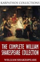 The Complete William Shakespeare Collection ebook by William Shakespeare