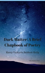 Dark Matter: A Brief Chapbook of Poetry ebook by Kerry Valkyrie Baldock Kelly