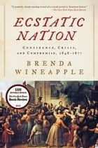 Ecstatic Nation - Confidence, Crisis, and Compromise, 1848-1877 ebook by Brenda Wineapple
