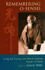Remembering O-Sensei - Living and Training with Morihei Ueshiba, Founder of Aikido ebook by