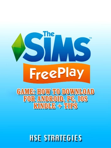 The Sims Freeplay Game - How to Download for Android, PC, iOS Kindle + Tips ebook by HSE Strategies