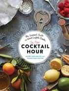 The New Cocktail Hour - The Essential Guide to Hand-Crafted Drinks ebook by Tenaya Darlington, André Darlington
