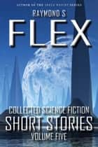 Collected Science Fiction Short Stories: Volume Five - A Science Fiction Short Story Collection ebook by Raymond S Flex
