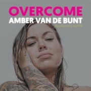 Overcome - A Memoir Of Abuse, Addiction, Sex Work, and Recovery audiobook by Amber van de Bunt
