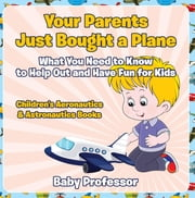 Your Parents Just Bought a Plane - What You Need to Know to Help Out and Have Fun for Kids - Children's Aeronautics & Astronautics Books ebook by Baby Professor
