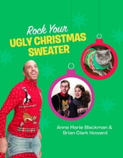 Rock Your Ugly Christmas Sweater ebook by Anne Marie Blackman,Brian Clark Howard