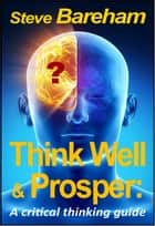 Think Well & Prosper - A Critical Thinking Guide ebook by Steve Bareham