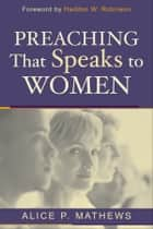 Preaching That Speaks to Women ebook by Alice P. Mathews