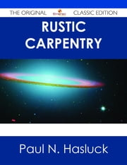 Rustic Carpentry - The Original Classic Edition ebook by Paul N. Hasluck