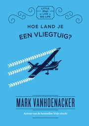 Hoe land je een vliegtuig? - Little ways to live a big life ebook by Mark Vanhoenacker