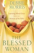 The Blessed Woman - Learning About Grace from the Women of the Bible ebook by Debbie Morris