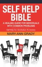 Self Help Bible: A Healing Guide for Individuals with Common Problems - Self Help For Alcoholism To Anxiety ebook by