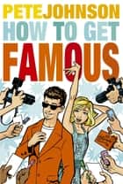 How to Get Famous ebook by Pete Johnson
