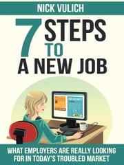 7 Steps To A New Job: What employers are really looking for in today's troubled economy ebook by Nick Vulich