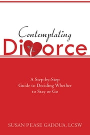 Contemplating Divorce - A Step-by-Step Guide to Deciding Whether to Stay or Go ebook by Susan Gadoua