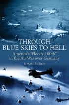 "Through Blue Skies to Hell - America's ""Bloody 100th"" in the Air War over Germany ebook by Edward M. Sion"