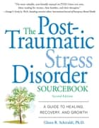 The Post-Traumatic Stress Disorder Sourcebook : A Guide to Healing, Recovery, and Growth: A Guide to Healing, Recovery, and Growth ebook by Glenn Schiraldi