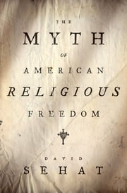 The Myth of American Religious Freedom ebook by David Sehat