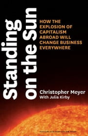 Standing on the Sun - How the Explosion of Capitalism Abroad Will Change Business Everywhere ebook by Christopher Meyer,Julia Kirby