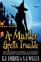 A Murder Spells Trouble - The Kilorian Sisters: A Witches of Shadow Lake Mystery, #1 ebook by K.J. Emrick, S.J. Wells