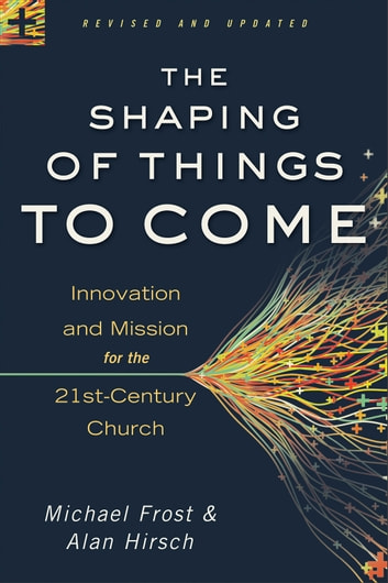 Shaping of Things to Come, The - Innovation and Mission for the 21st-Century Church ebook by Michael Frost,Alan Hirsch