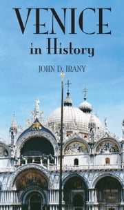 Venice in History, The Remarkable Story of the Serene Republic for Travel ers ebook by John Irany