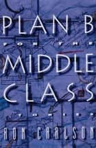 Plan B for the Middle Class: Stories ebook by Ron Carlson