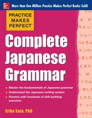 Practice Makes Perfect Complete Japanese Grammar (EBOOK) ebook by Eriko Sato