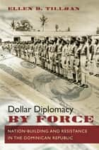 Dollar Diplomacy by Force ebook by Ellen D. Tillman
