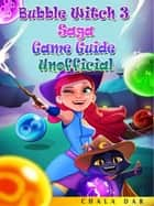 Bubble Witch 3 Saga Game Guide Unofficial ebook by Chala Dar