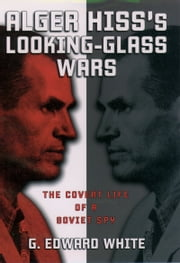 Alger Hiss's Looking-Glass Wars: The Covert Life of a Soviet Spy ebook by G. Edward White