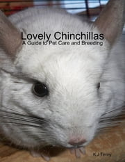 Lovely Chinchillas: A Guide to Pet Care and Breeding ebook by K J Tenny
