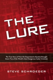 The Lure - The True Story of How the Department of Justice Brought Down Two of the World's Most Dangerous Cyber Criminals ebook by Steve Schroeder