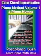 Color Chord Improvisation Piano Method Volume 1 - 5 Piano Hymns - Learn Piano With Rosa ebook by Rosa Suen