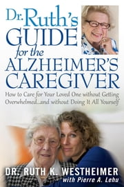 Dr Ruth's Guide for the Alzheimer's Caregiver - How to Care for Your Loved One without Getting Overwhelmed…and without Doing It All Yourself ebook by Ruth K. Westheimer,Pierre A. Lehu