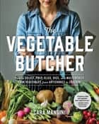 The Vegetable Butcher - How to Select, Prep, Slice, Dice, and Masterfully Cook Vegetables from Artichokes to Zucchini ebook by Cara Mangini