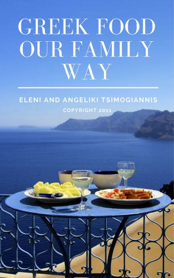 Greek Food Our Family Way ebook by Eleni Tsimogiannis,Angeliki Tsimogiannis