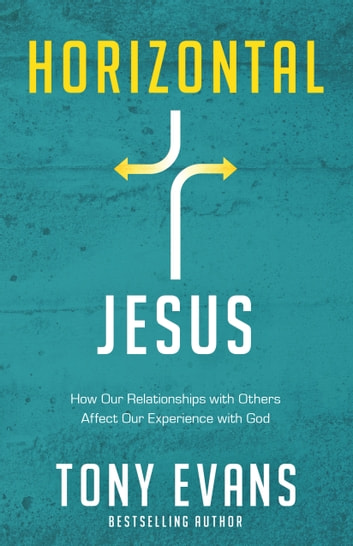 Horizontal Jesus - How Our Relationships with Others Affect Our Experience with God ebook by Tony Evans