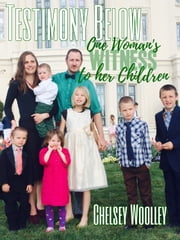 Testimony Below: One Woman's Witness to her Children ebook by Chelsey Woolley