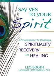 Say Yes to Your Spirit - A Personal Journey for Developing Spirituality, Recovery, and Healing ebook by Leo Booth