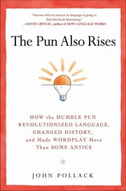 The Pun Also Rises - How the Humble Pun Revolutionized Language, Changed History, and Made Wordplay M ore Than Some Antics ebook by John Pollack