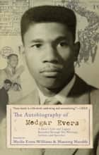 The Autobiography of Medgar Evers - A Hero's Life and Legacy Revealed Through His Writings, Letters, and Speeches ebook by Myrlie Evers-Williams, Manning Marable