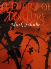 A Diary of Torture ebook by Mark S Schubert