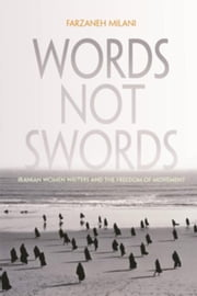 Words Not Swords: Iranian Women Writers and the Freedom of Movement ebook by Milani, Farzaneh