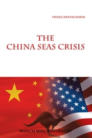 The China Seas Crisis - Which Way, Australia? ebook by Franz Kratschmer