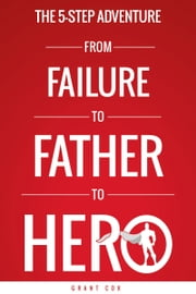 The 5-Step Adventure from Failure to Father to Hero ebook by Grant Cox