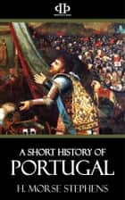 A Short History of Portugal - From the earliest times to the 19th century ebook by H. Morse Stephens